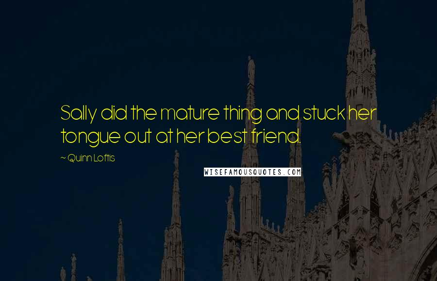 Quinn Loftis quotes: Sally did the mature thing and stuck her tongue out at her best friend.