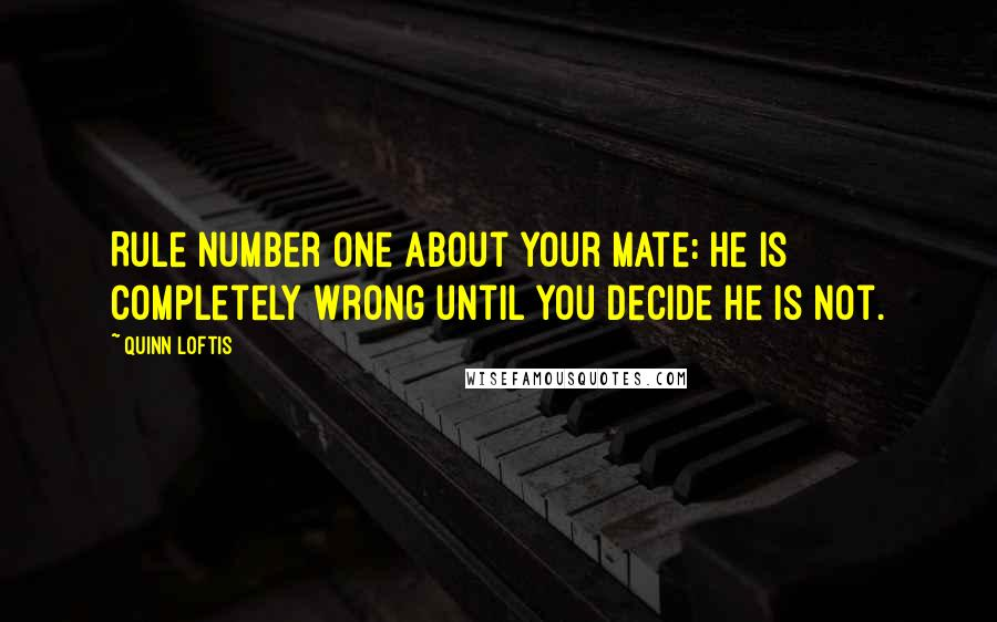 Quinn Loftis quotes: Rule number one about your mate: he is completely wrong until you decide he is not.