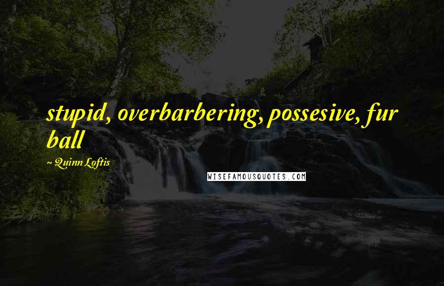 Quinn Loftis quotes: stupid, overbarbering, possesive, fur ball