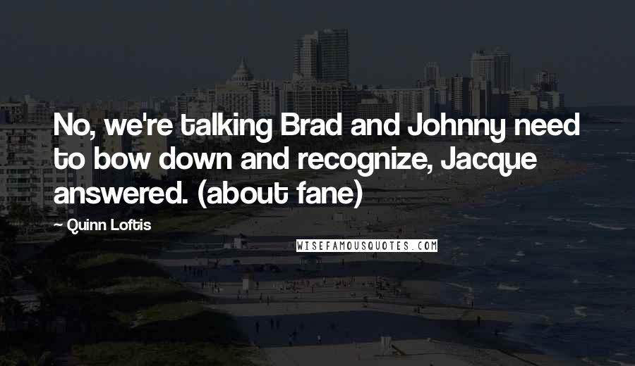 Quinn Loftis quotes: No, we're talking Brad and Johnny need to bow down and recognize, Jacque answered. (about fane)
