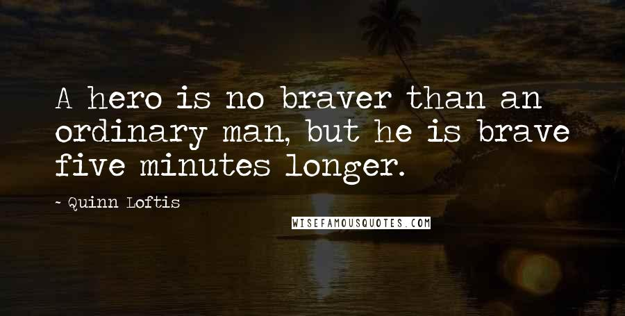 Quinn Loftis quotes: A hero is no braver than an ordinary man, but he is brave five minutes longer.