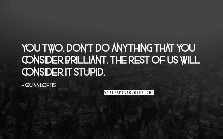Quinn Loftis quotes: You two. Don't do anything that you consider brilliant. The rest of us will consider it stupid.