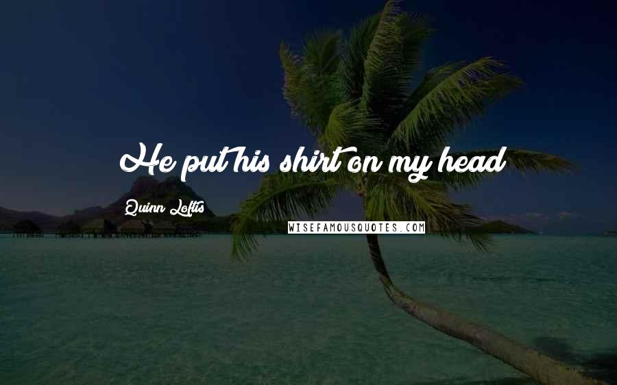Quinn Loftis quotes: He put his shirt on my head