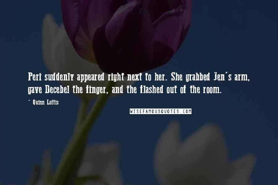 Quinn Loftis quotes: Peri suddenly appeared right next to her. She grabbed Jen's arm, gave Decebel the finger, and the flashed out of the room.