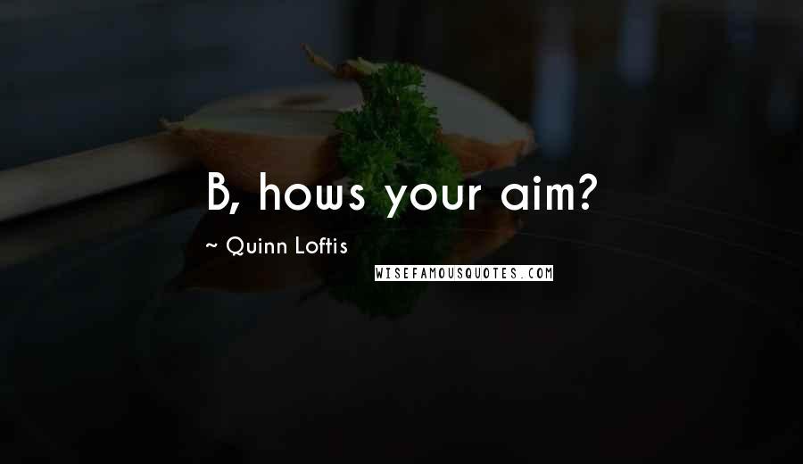 Quinn Loftis quotes: B, hows your aim?