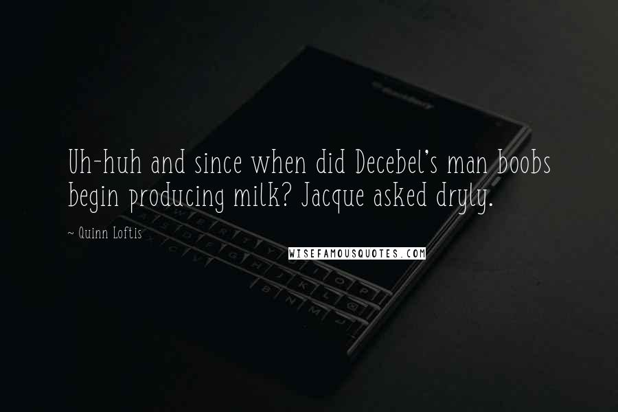 Quinn Loftis quotes: Uh-huh and since when did Decebel's man boobs begin producing milk? Jacque asked dryly.