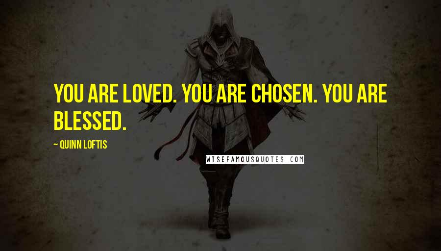 Quinn Loftis quotes: You are loved. You are chosen. You are blessed.