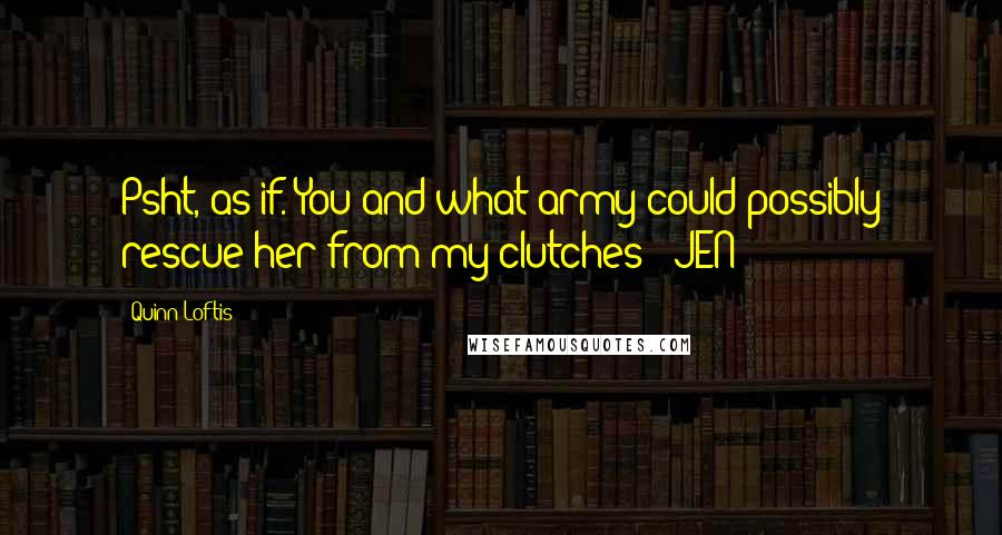 Quinn Loftis quotes: Psht, as if. You and what army could possibly rescue her from my clutches? -JEN