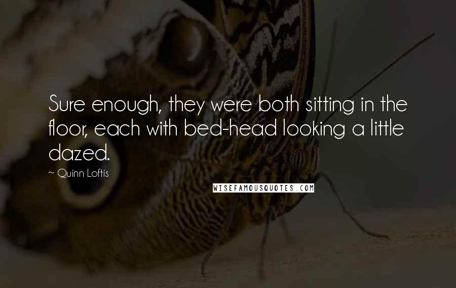 Quinn Loftis quotes: Sure enough, they were both sitting in the floor, each with bed-head looking a little dazed.