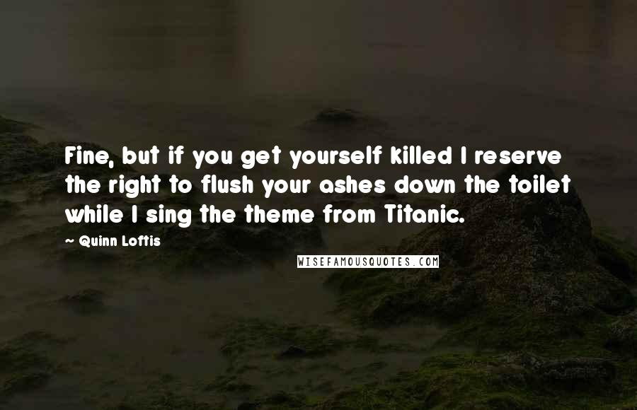 Quinn Loftis quotes: Fine, but if you get yourself killed I reserve the right to flush your ashes down the toilet while I sing the theme from Titanic.