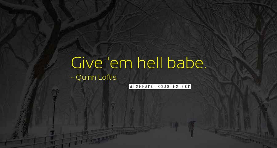 Quinn Loftis quotes: Give 'em hell babe.