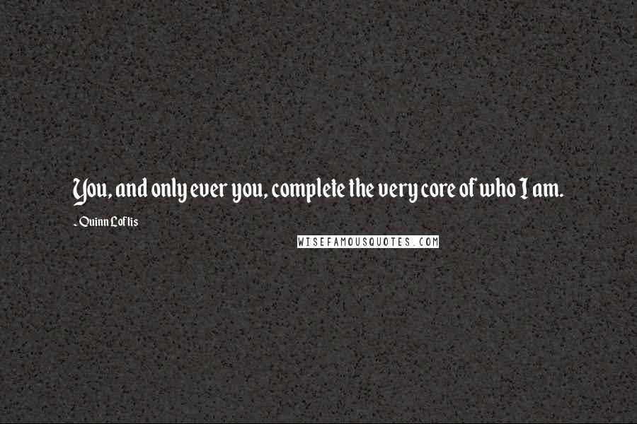 Quinn Loftis quotes: You, and only ever you, complete the very core of who I am.