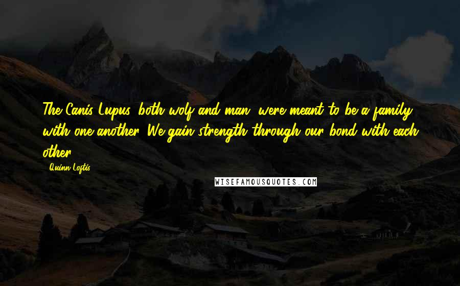 Quinn Loftis quotes: The Canis Lupus, both wolf and man, were meant to be a family with one another. We gain strength through our bond with each other.