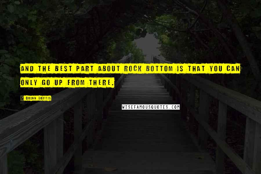 Quinn Loftis quotes: And the best part about rock bottom is that you can only go up from there.