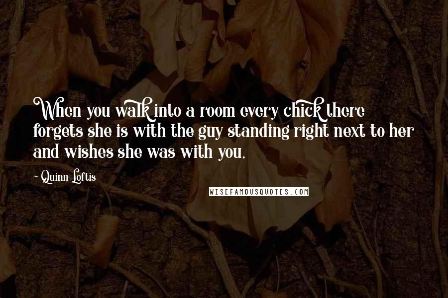 Quinn Loftis quotes: When you walk into a room every chick there forgets she is with the guy standing right next to her and wishes she was with you,
