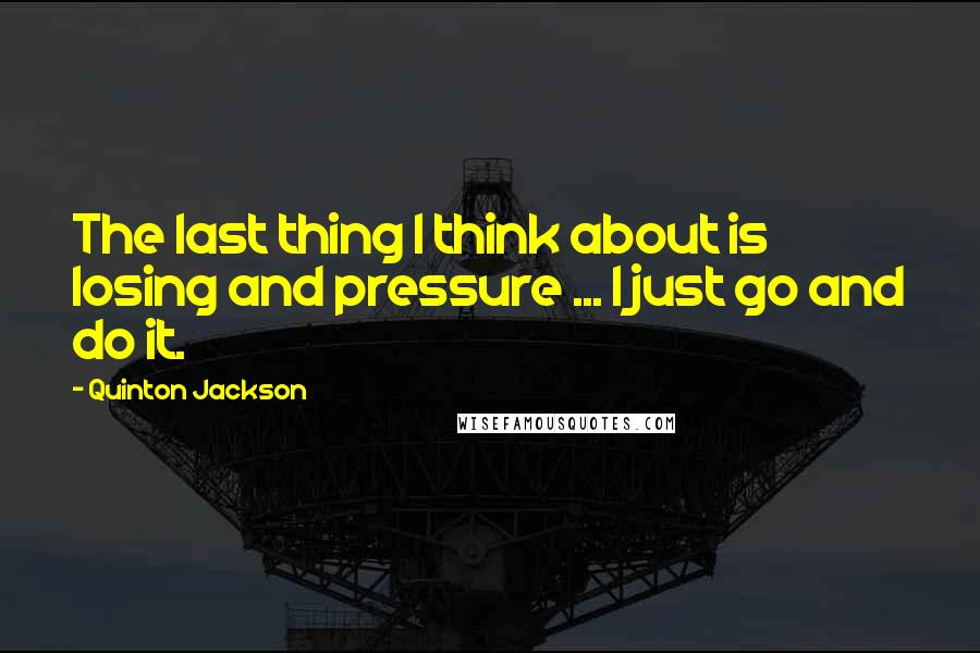 Quinton Jackson quotes: The last thing I think about is losing and pressure ... I just go and do it.