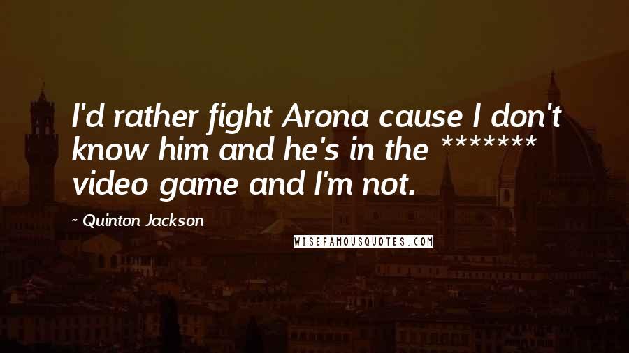 Quinton Jackson quotes: I'd rather fight Arona cause I don't know him and he's in the ******* video game and I'm not.