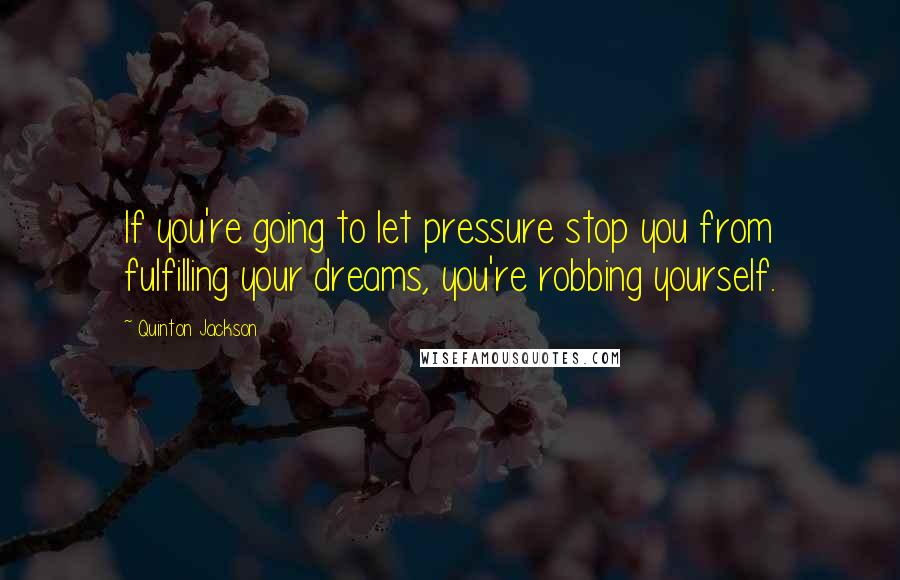Quinton Jackson quotes: If you're going to let pressure stop you from fulfilling your dreams, you're robbing yourself.
