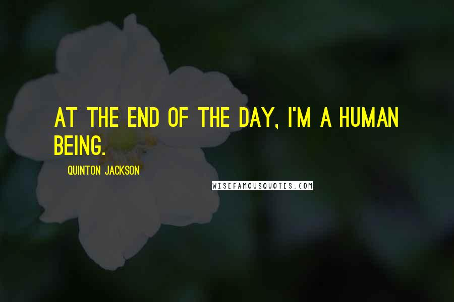 Quinton Jackson quotes: At the end of the day, I'm a human being.