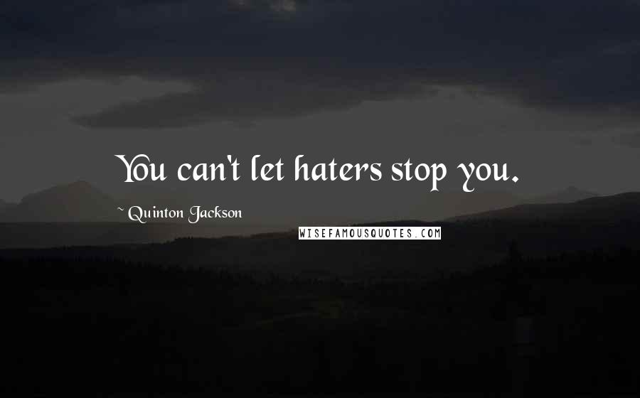 Quinton Jackson quotes: You can't let haters stop you.