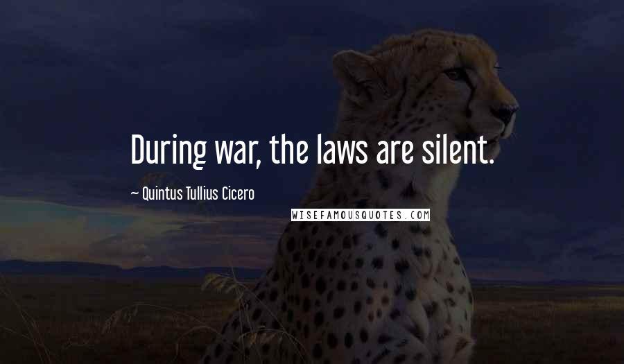 Quintus Tullius Cicero quotes: During war, the laws are silent.