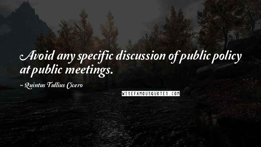 Quintus Tullius Cicero quotes: Avoid any specific discussion of public policy at public meetings.
