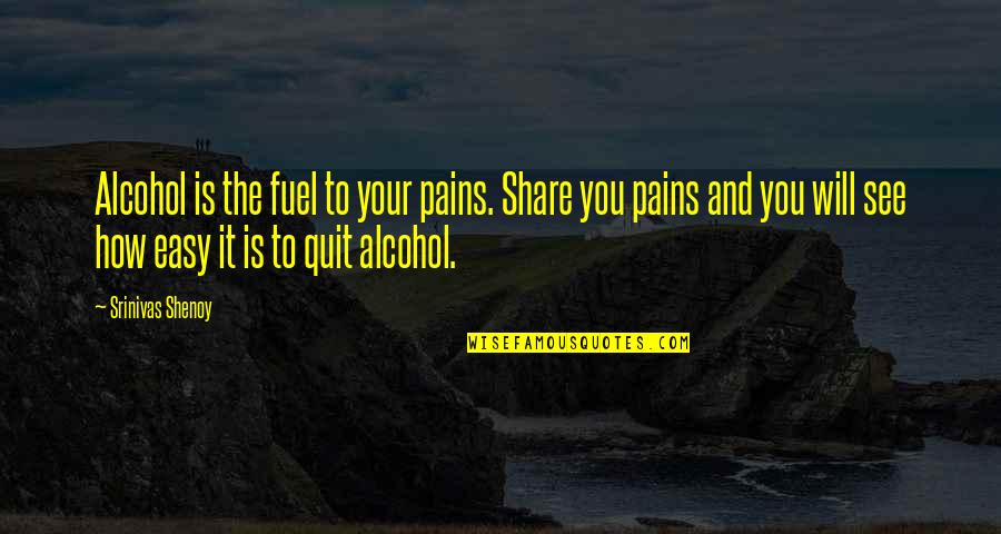 Quit Alcohol Quotes By Srinivas Shenoy: Alcohol is the fuel to your pains. Share