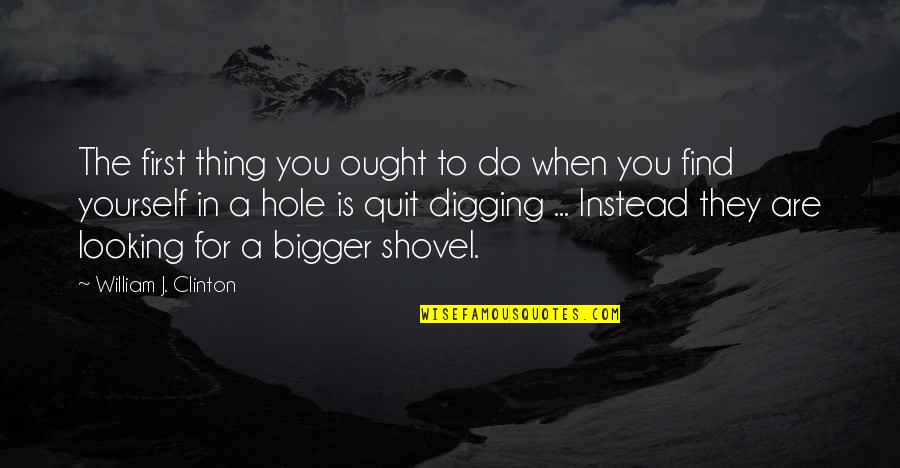 Quit Digging Quotes By William J. Clinton: The first thing you ought to do when