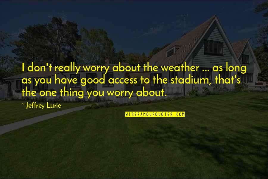 Quit Drugs Quotes By Jeffrey Lurie: I don't really worry about the weather ...