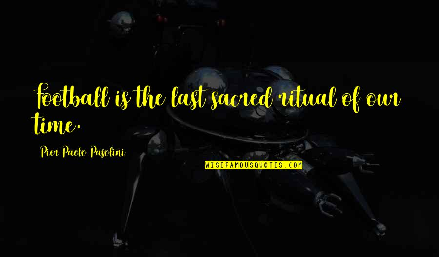 Quitting A Relationship Quotes By Pier Paolo Pasolini: Football is the last sacred ritual of our