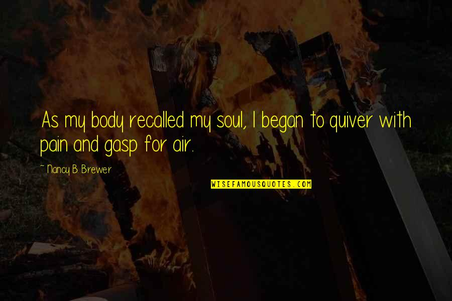 Quiver'd Quotes By Nancy B. Brewer: As my body recalled my soul, I began