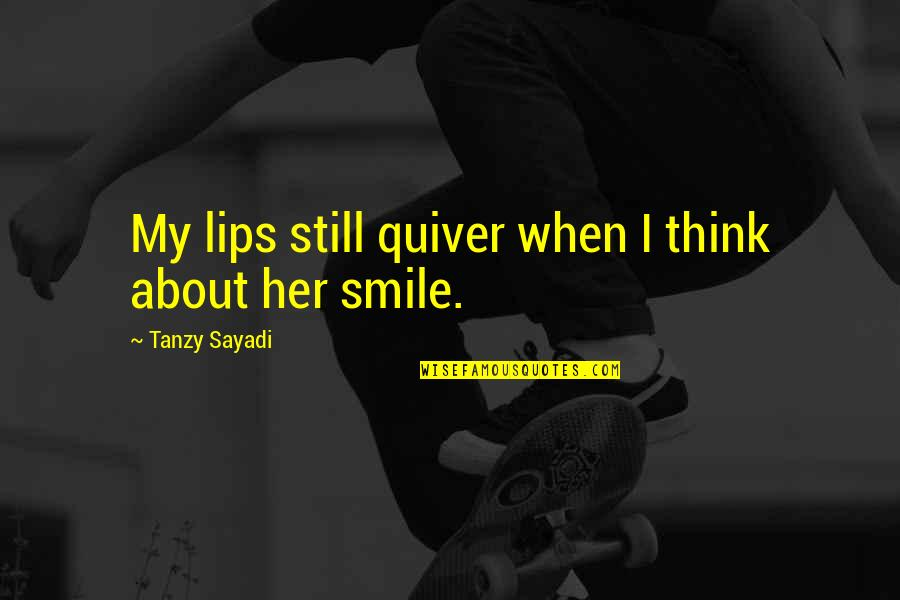Quiver'd Quotes By Tanzy Sayadi: My lips still quiver when I think about