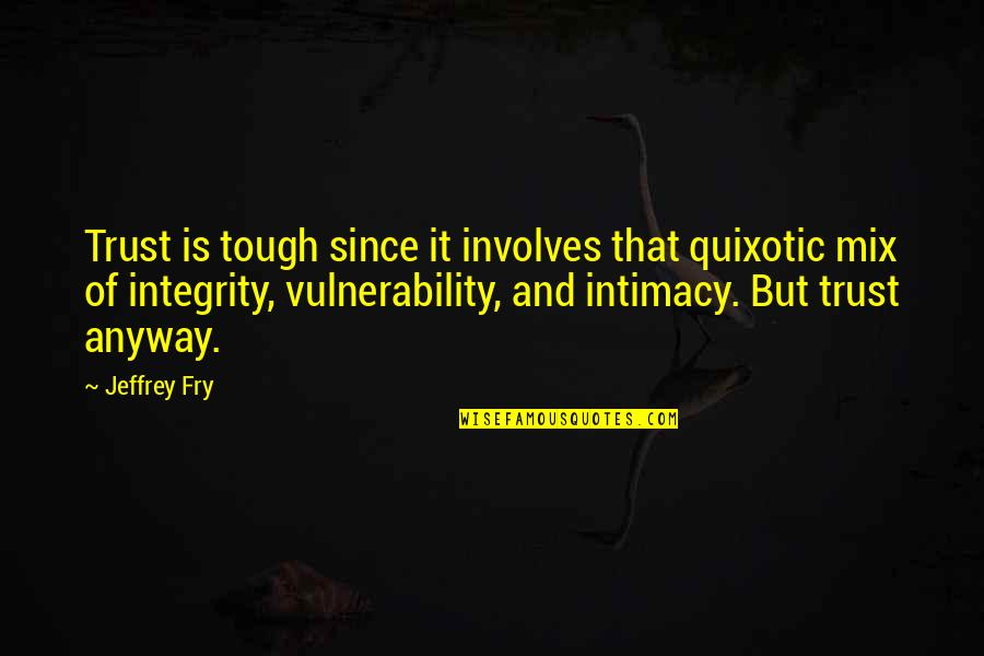 Quixotic Quotes By Jeffrey Fry: Trust is tough since it involves that quixotic