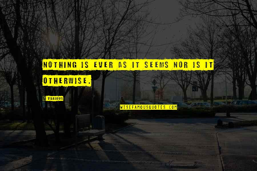 Quixotic Quotes By Various: Nothing is ever as it seems nor is
