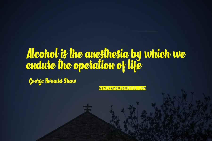 Quizzes Movie Quotes By George Bernard Shaw: Alcohol is the anesthesia by which we endure