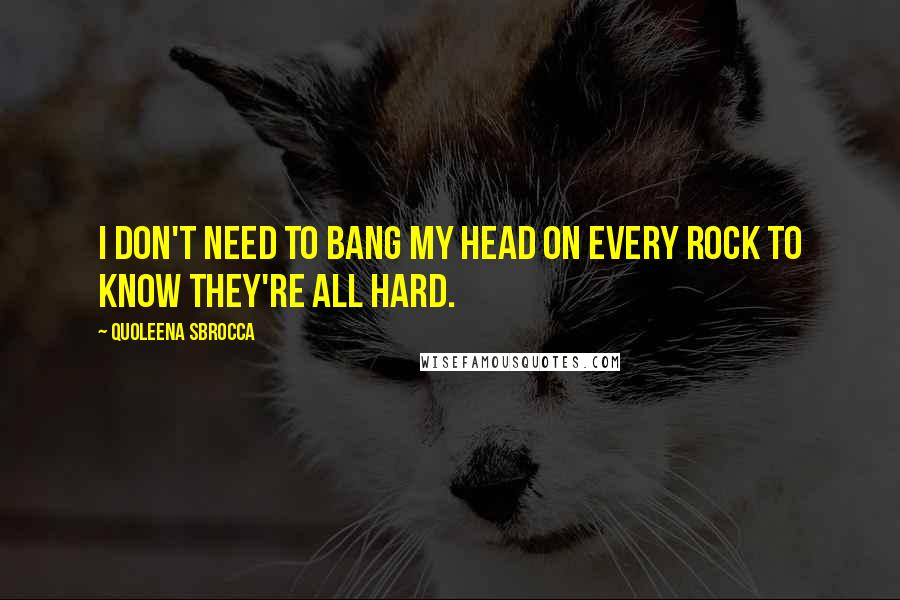Quoleena Sbrocca quotes: I don't need to bang my head on every rock to know they're all hard.