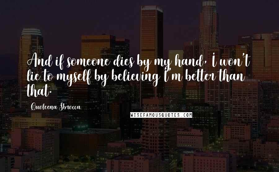 Quoleena Sbrocca quotes: And if someone dies by my hand, I won't lie to myself by believing I'm better than that.