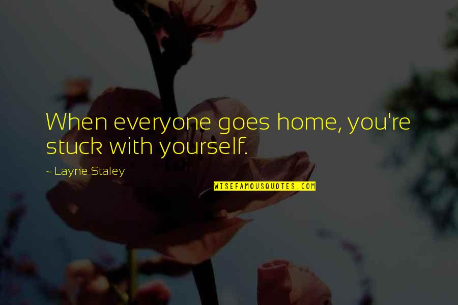 Quorum Quotes By Layne Staley: When everyone goes home, you're stuck with yourself.