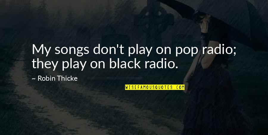 Quorum Quotes By Robin Thicke: My songs don't play on pop radio; they