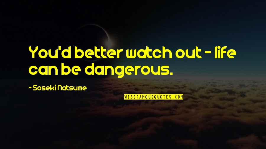 Quorum Quotes By Soseki Natsume: You'd better watch out - life can be
