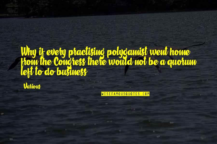 Quorum Quotes By Various: Why if every practising polygamist went home from