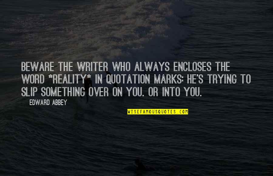 Quotation Within Quotes By Edward Abbey: Beware the writer who always encloses the word