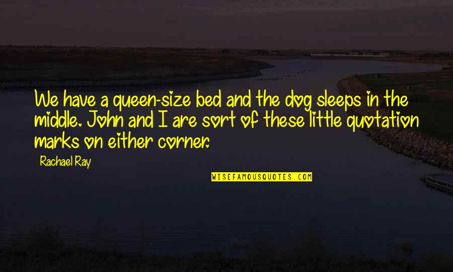 Quotation Within Quotes By Rachael Ray: We have a queen-size bed and the dog