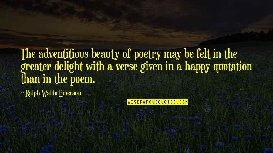 Quotation Within Quotes By Ralph Waldo Emerson: The adventitious beauty of poetry may be felt