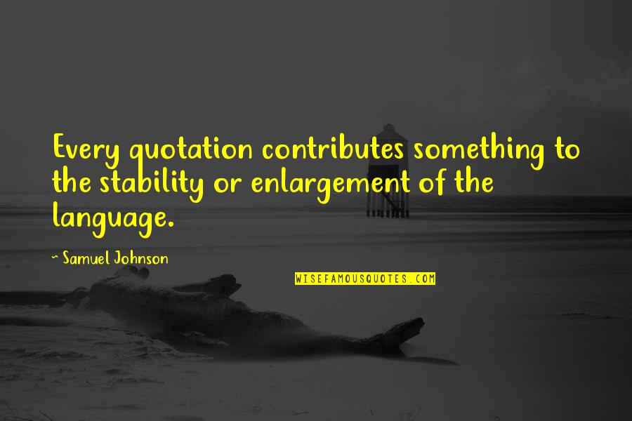 Quotation Within Quotes By Samuel Johnson: Every quotation contributes something to the stability or