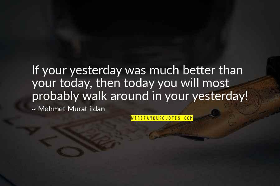 Quotations Around Quotes By Mehmet Murat Ildan: If your yesterday was much better than your