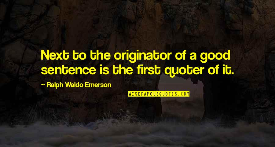 Quoter Quotes By Ralph Waldo Emerson: Next to the originator of a good sentence