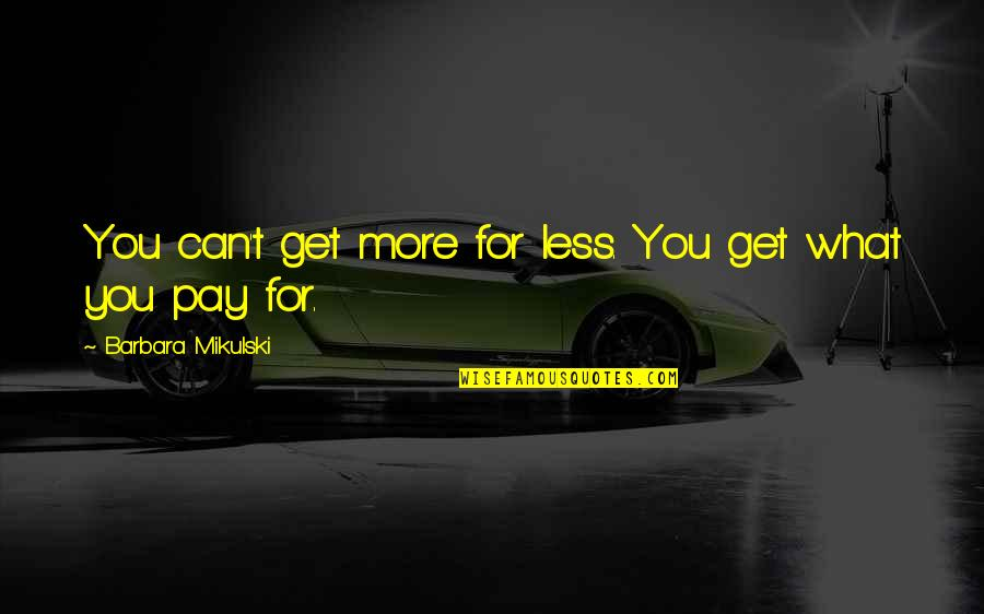 Quotes 180 Quotes By Barbara Mikulski: You can't get more for less. You get