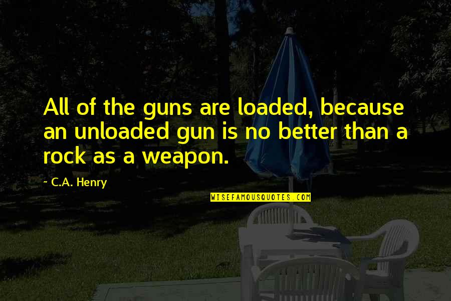 Quotes Agradecimiento Quotes By C.A. Henry: All of the guns are loaded, because an