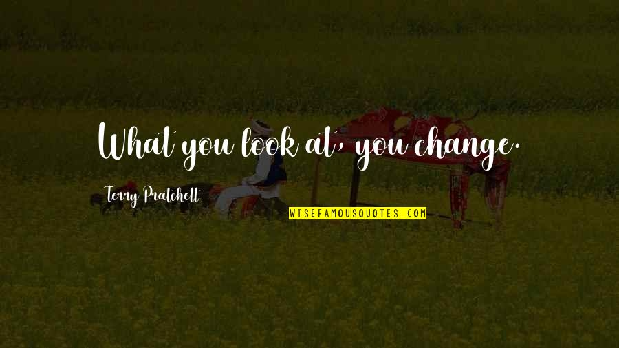 Quotes Agradecimiento Quotes By Terry Pratchett: What you look at, you change.